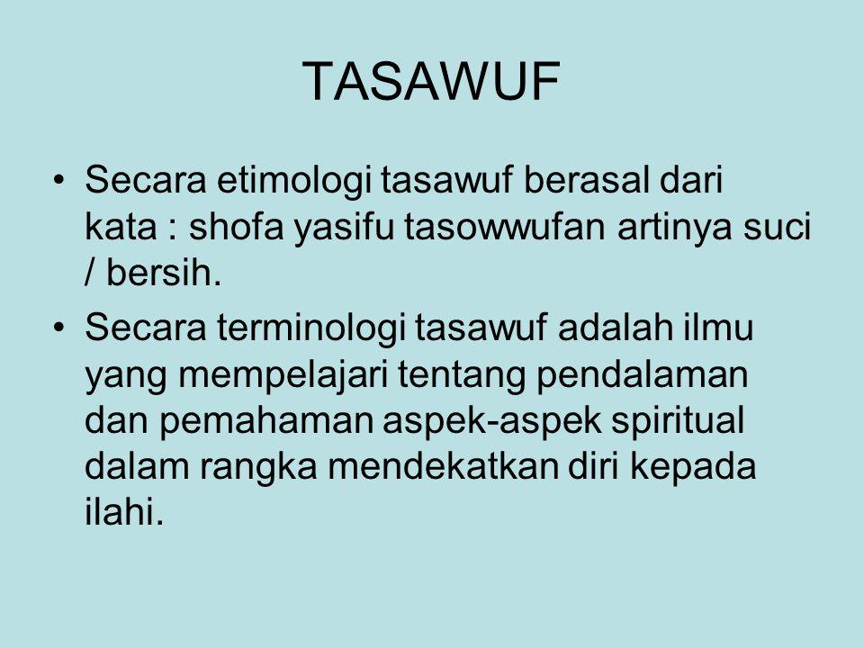 TASAWUF Secara etimologi tasawuf berasal dari kata : shofa yasifu tasowwufan artinya suci / bersih.