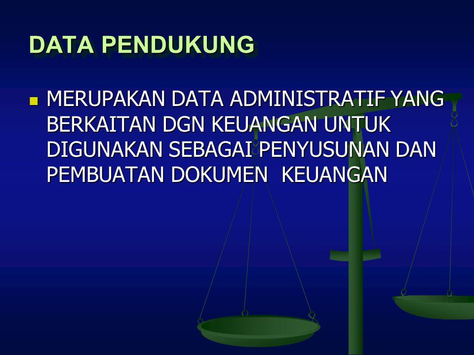 DATA PENDUKUNG MERUPAKAN DATA ADMINISTRATIF YANG BERKAITAN DGN KEUANGAN UNTUK DIGUNAKAN SEBAGAI PENYUSUNAN DAN PEMBUATAN DOKUMEN KEUANGAN.
