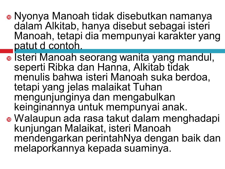 Nyonya Manoah tidak disebutkan namanya dalam Alkitab, hanya disebut sebagai isteri Manoah, tetapi dia mempunyai karakter yang patut d contoh.