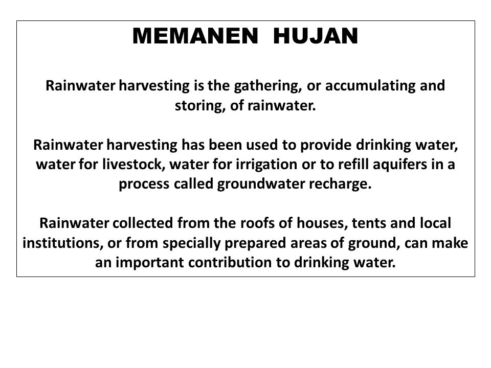 MEMANEN HUJAN Rainwater harvesting is the gathering, or accumulating and storing, of rainwater.