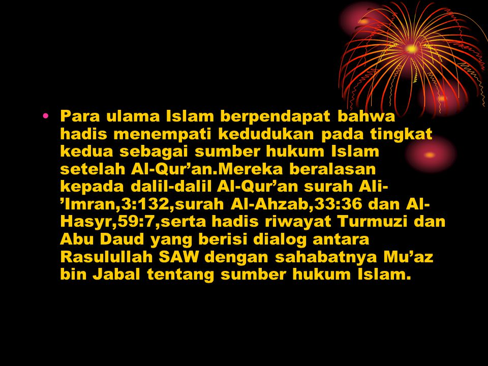 Para ulama Islam berpendapat bahwa hadis menempati kedudukan pada tingkat kedua sebagai sumber hukum Islam setelah Al-Qur'an.Mereka beralasan kepada dalil-dalil Al-Qur'an surah Ali-'Imran,3:132,surah Al-Ahzab,33:36 dan Al-Hasyr,59:7,serta hadis riwayat Turmuzi dan Abu Daud yang berisi dialog antara Rasulullah SAW dengan sahabatnya Mu'az bin Jabal tentang sumber hukum Islam.