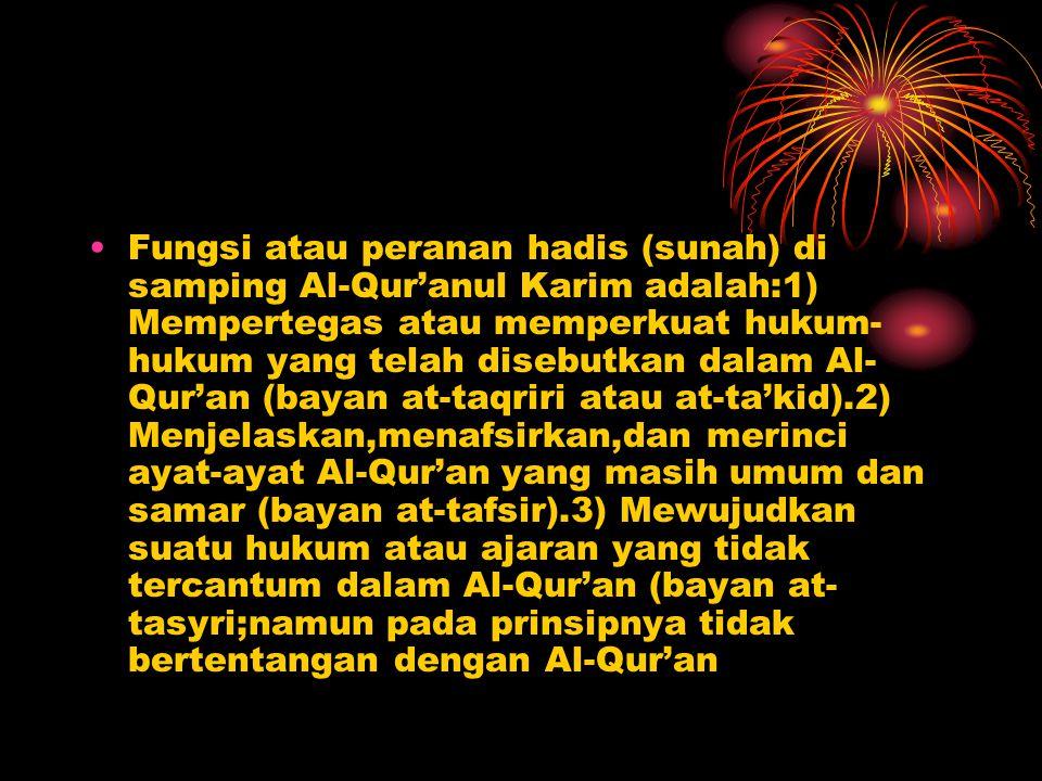 Fungsi atau peranan hadis (sunah) di samping Al-Qur'anul Karim adalah:1) Mempertegas atau memperkuat hukum-hukum yang telah disebutkan dalam Al-Qur'an (bayan at-taqriri atau at-ta'kid).2) Menjelaskan,menafsirkan,dan merinci ayat-ayat Al-Qur'an yang masih umum dan samar (bayan at-tafsir).3) Mewujudkan suatu hukum atau ajaran yang tidak tercantum dalam Al-Qur'an (bayan at-tasyri;namun pada prinsipnya tidak bertentangan dengan Al-Qur'an