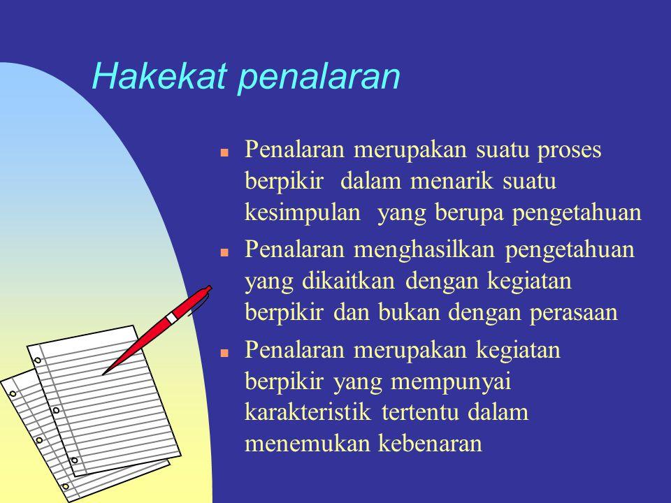 Hakekat penalaran Penalaran merupakan suatu proses berpikir dalam menarik suatu kesimpulan yang berupa pengetahuan.