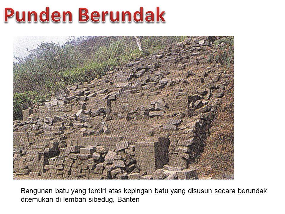 Punden Berundak Bangunan batu yang terdiri atas kepingan batu yang disusun secara berundak ditemukan di lembah sibedug, Banten.