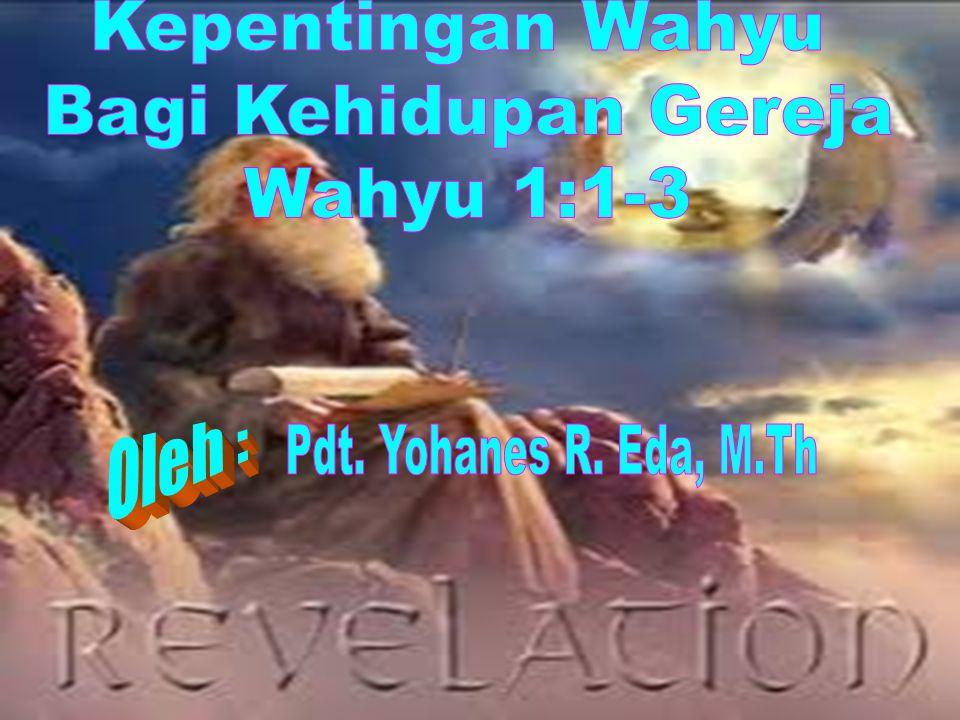 Kepentingan Wahyu Bagi Kehidupan Gereja Wahyu 1:1-3 Oleh : Pdt. Yohanes R. Eda, M.Th