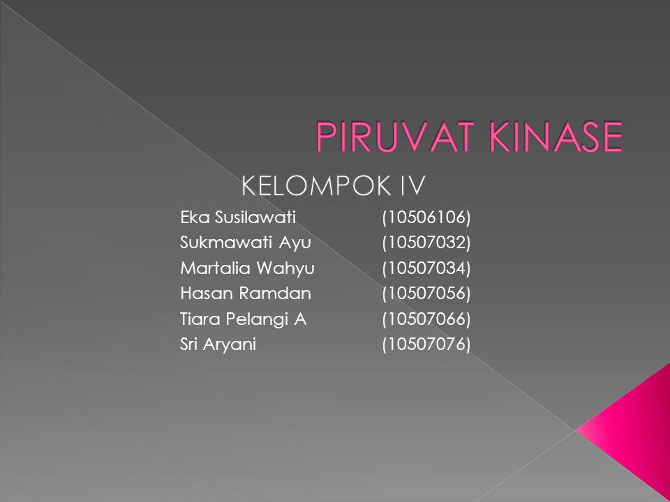 PIRUVAT KINASE KELOMPOK IV Eka Susilawati (10506106)