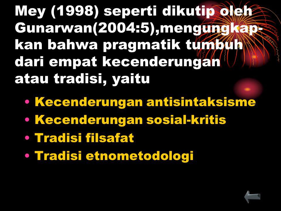 Mey (1998) seperti dikutip oleh Gunarwan(2004:5),mengungkap-kan bahwa pragmatik tumbuh dari empat kecenderungan atau tradisi, yaitu