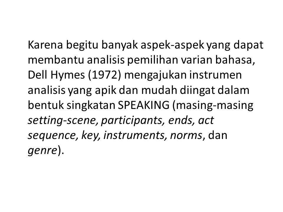 Karena begitu banyak aspek-aspek yang dapat membantu analisis pemilihan varian bahasa, Dell Hymes (1972) mengajukan instrumen analisis yang apik dan mudah diingat dalam bentuk singkatan SPEAKING (masing-masing setting-scene, participants, ends, act sequence, key, instruments, norms, dan genre).