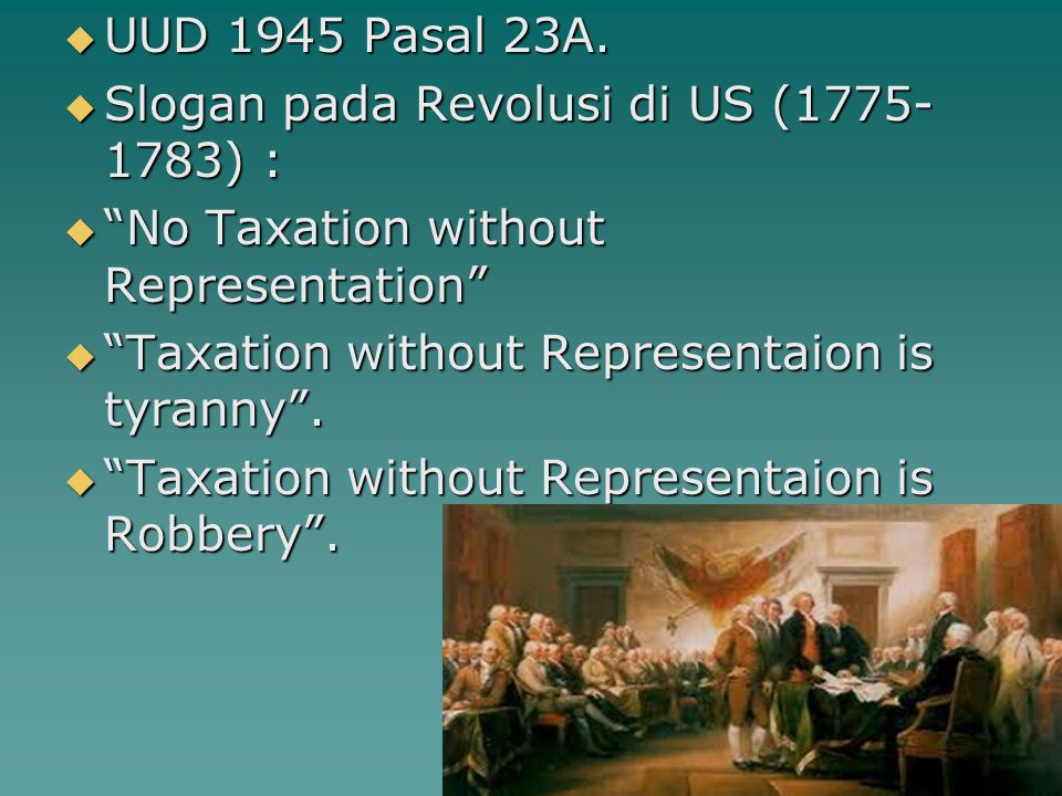 UUD 1945 Pasal 23A. Slogan pada Revolusi di US (1775-1783) : No Taxation without Representation Taxation without Representaion is tyranny .