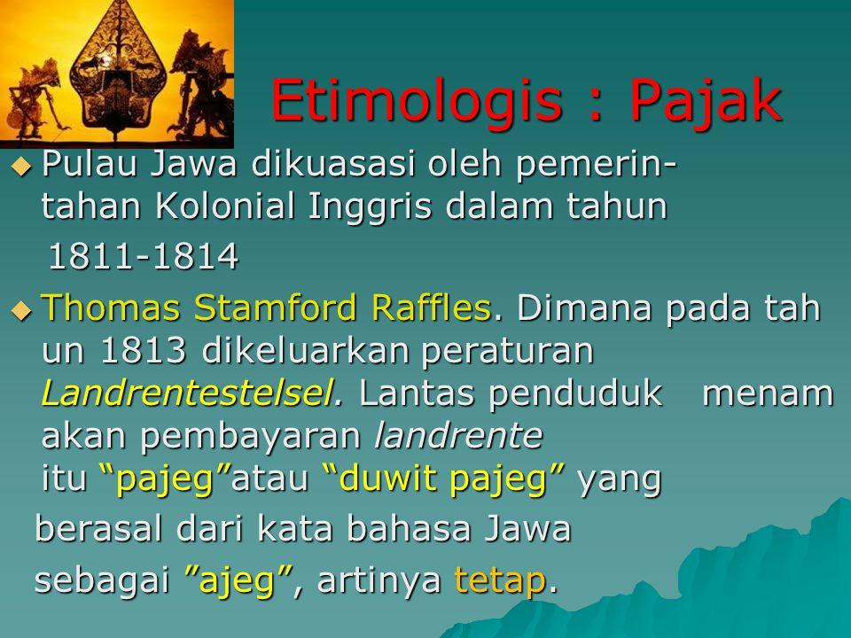 Etimologis : Pajak Pulau Jawa dikuasasi oleh pemerin-tahan Kolonial Inggris dalam tahun 1811-1814.