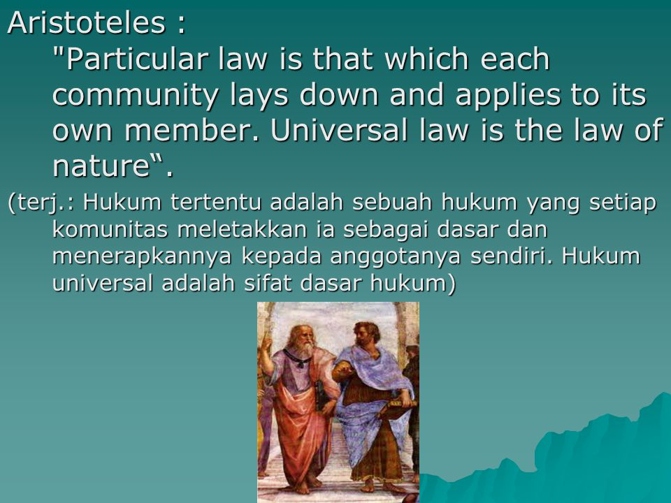 Aristoteles : Particular law is that which each community lays down and applies to its own member. Universal law is the law of nature .