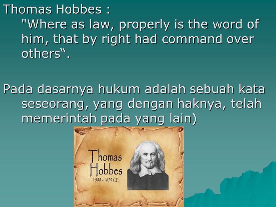 Thomas Hobbes : Where as law, properly is the word of him, that by right had command over others .