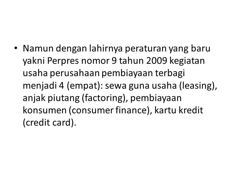 Namun dengan lahirnya peraturan yang baru yakni Perpres nomor 9 tahun 2009 kegiatan usaha perusahaan pembiayaan terbagi menjadi 4 (empat): sewa guna usaha (leasing), anjak piutang (factoring), pembiayaan konsumen (consumer finance), kartu kredit (credit card).