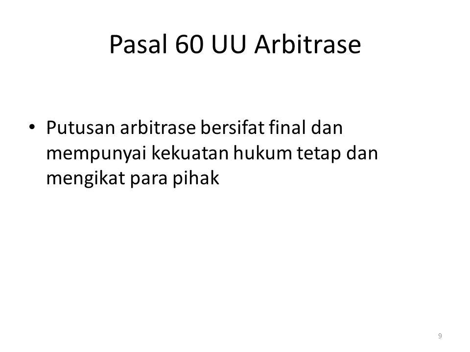 Pasal 60 UU Arbitrase Putusan arbitrase bersifat final dan mempunyai kekuatan hukum tetap dan mengikat para pihak.