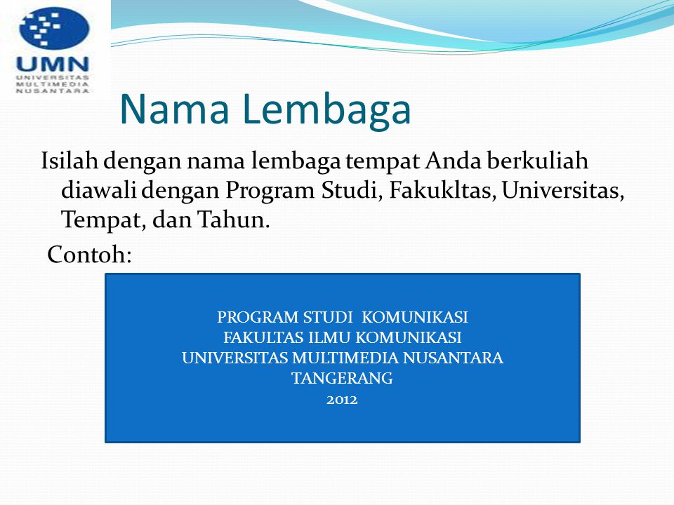 Nama Lembaga Isilah dengan nama lembaga tempat Anda berkuliah diawali dengan Program Studi, Fakukltas, Universitas, Tempat, dan Tahun. Contoh:
