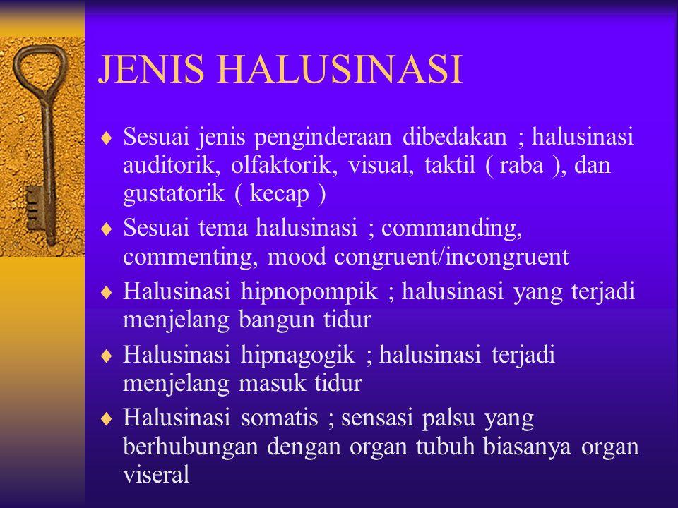 JENIS HALUSINASI Sesuai jenis penginderaan dibedakan ; halusinasi auditorik, olfaktorik, visual, taktil ( raba ), dan gustatorik ( kecap )