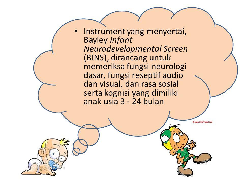 Instrument yang menyertai, Bayley Infant Neurodevelopmental Screen (BINS), dirancang untuk memeriksa fungsi neurologi dasar, fungsi reseptif audio dan visual, dan rasa sosial serta kognisi yang dimiliki anak usia 3 - 24 bulan
