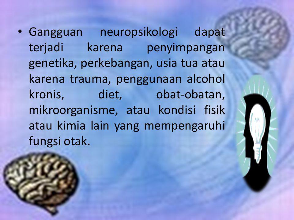 Gangguan neuropsikologi dapat terjadi karena penyimpangan genetika, perkebangan, usia tua atau karena trauma, penggunaan alcohol kronis, diet, obat-obatan, mikroorganisme, atau kondisi fisik atau kimia lain yang mempengaruhi fungsi otak.
