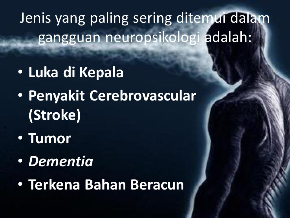 Jenis yang paling sering ditemui dalam gangguan neuropsikologi adalah: