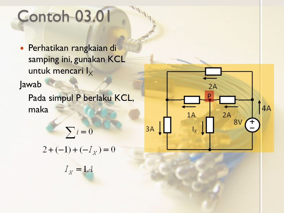 Contoh 03.01 Perhatikan rangkaian di samping ini, gunakan KCL untuk mencari IX. Jawab. Pada simpul P berlaku KCL, maka.