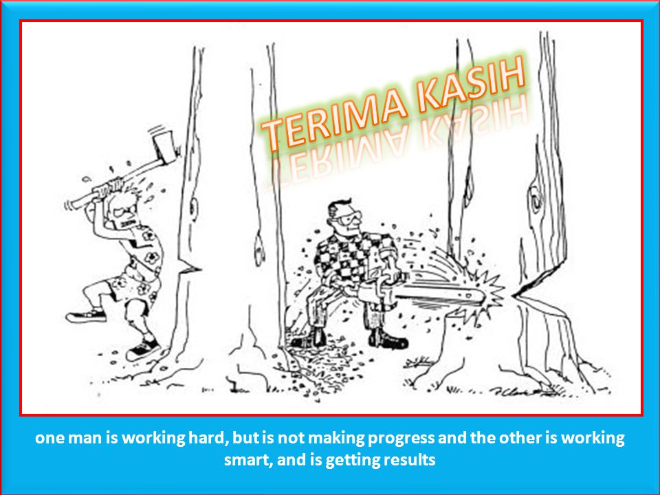 TERIMA KASIH one man is working hard, but is not making progress and the other is working smart, and is getting results.