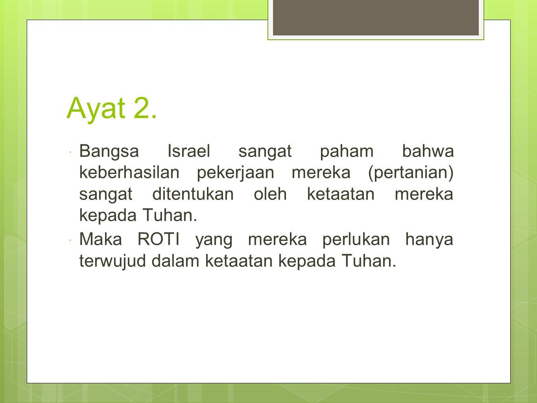 Ayat 2. Bangsa Israel sangat paham bahwa keberhasilan pekerjaan mereka (pertanian) sangat ditentukan oleh ketaatan mereka kepada Tuhan.