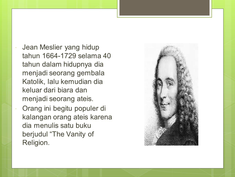 Jean Meslier yang hidup tahun 1664-1729 selama 40 tahun dalam hidupnya dia menjadi seorang gembala Katolik, lalu kemudian dia keluar dari biara dan menjadi seorang ateis.