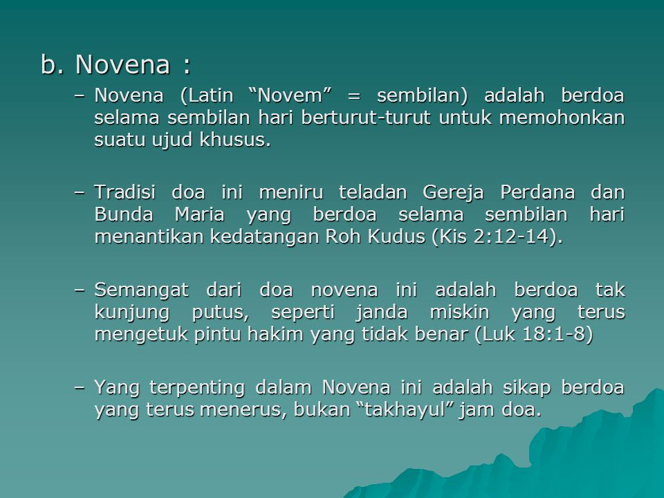 b. Novena : Novena (Latin Novem = sembilan) adalah berdoa selama sembilan hari berturut-turut untuk memohonkan suatu ujud khusus.