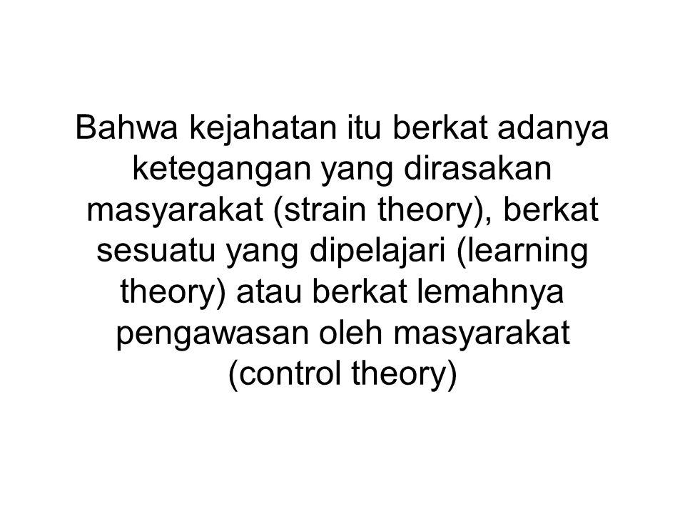 Bahwa kejahatan itu berkat adanya ketegangan yang dirasakan masyarakat (strain theory), berkat sesuatu yang dipelajari (learning theory) atau berkat lemahnya pengawasan oleh masyarakat (control theory)