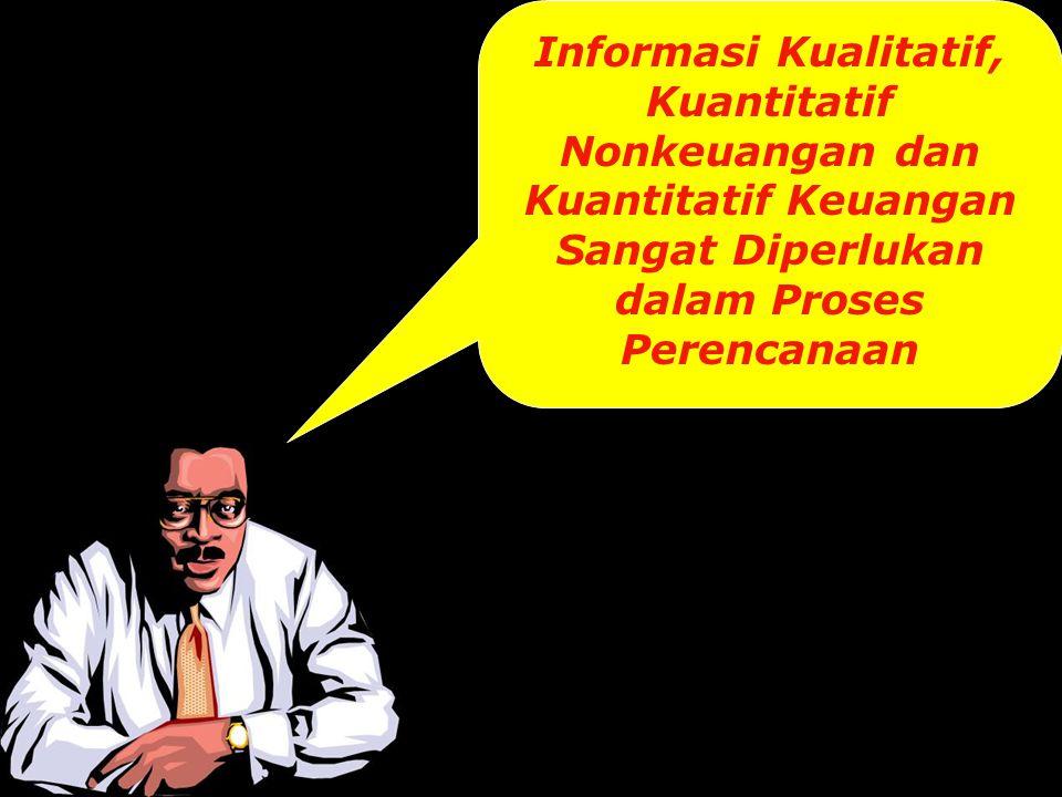 Informasi Kualitatif, Kuantitatif Nonkeuangan dan Kuantitatif Keuangan Sangat Diperlukan dalam Proses Perencanaan