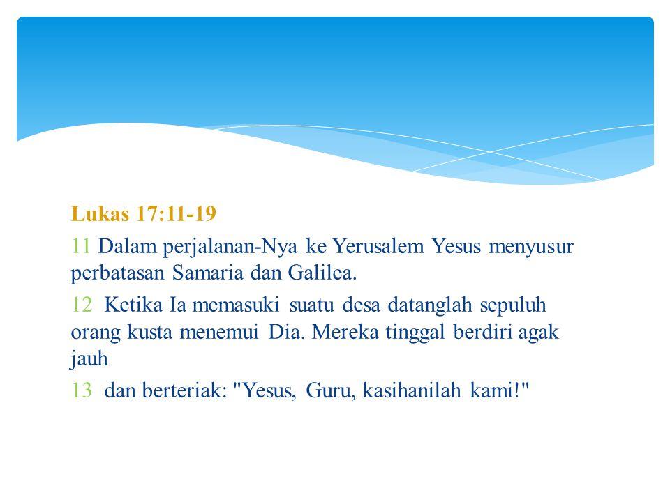 Lukas 17:11-19 11 Dalam perjalanan-Nya ke Yerusalem Yesus menyusur perbatasan Samaria dan Galilea.