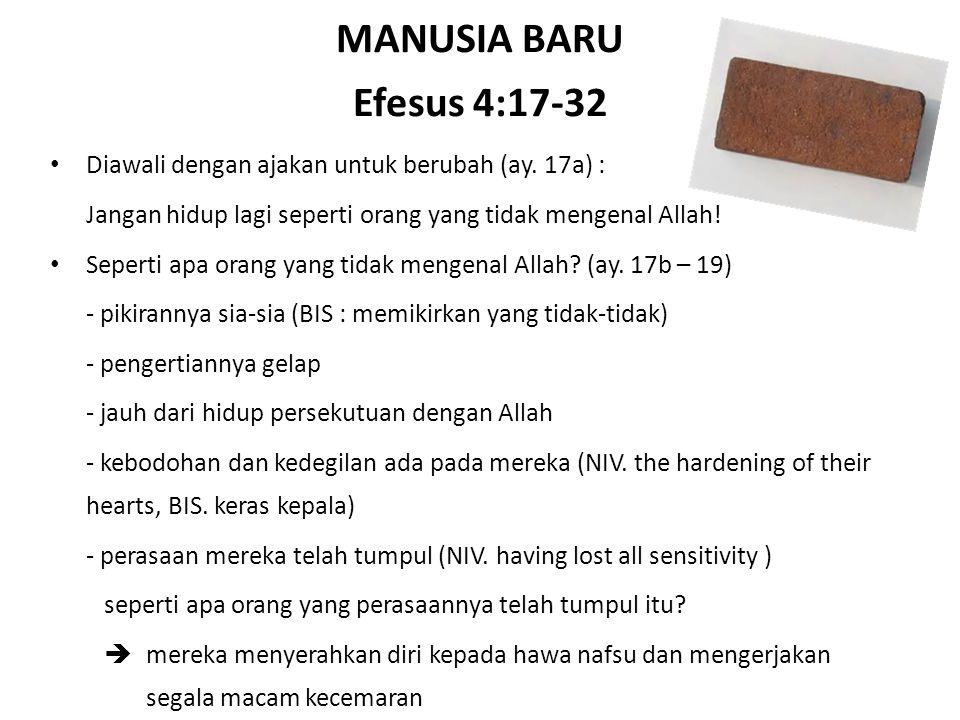 MANUSIA BARU Efesus 4:17-32 Diawali dengan ajakan untuk berubah (ay. 17a) : Jangan hidup lagi seperti orang yang tidak mengenal Allah!