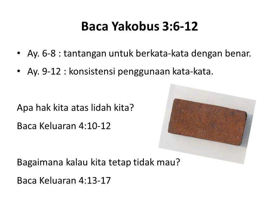 Baca Yakobus 3:6-12 Ay. 6-8 : tantangan untuk berkata-kata dengan benar. Ay. 9-12 : konsistensi penggunaan kata-kata.