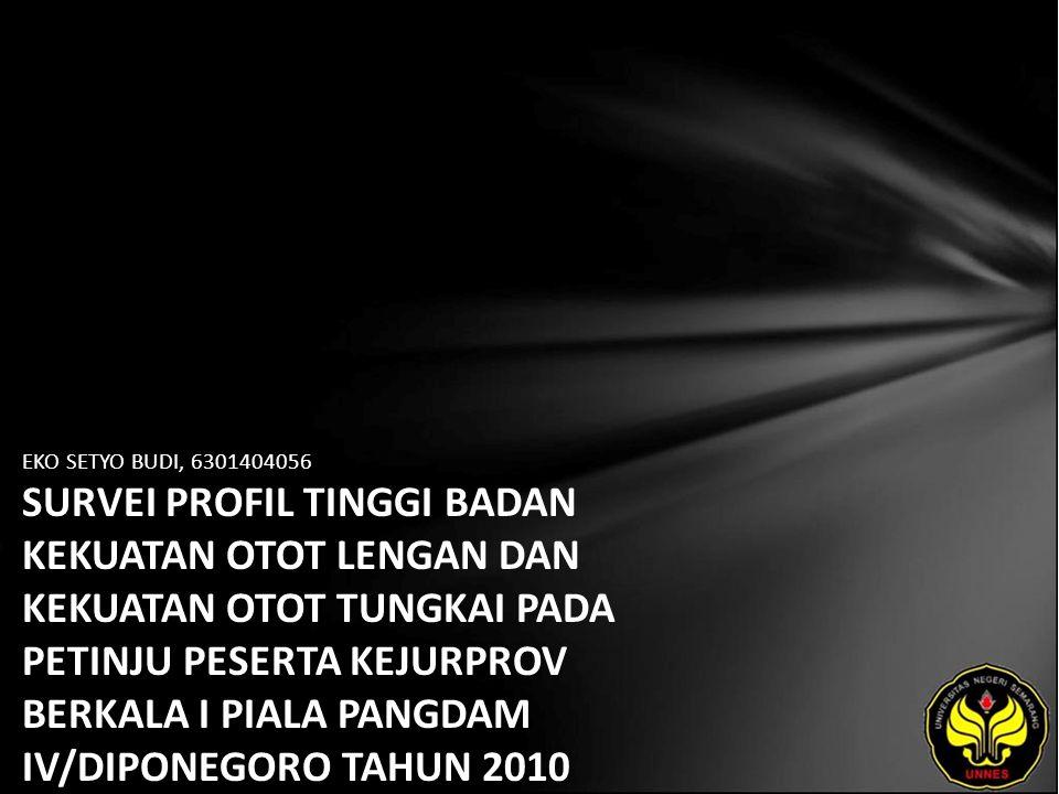 EKO SETYO BUDI, 6301404056 SURVEI PROFIL TINGGI BADAN KEKUATAN OTOT LENGAN DAN KEKUATAN OTOT TUNGKAI PADA PETINJU PESERTA KEJURPROV BERKALA I PIALA PANGDAM IV/DIPONEGORO TAHUN 2010