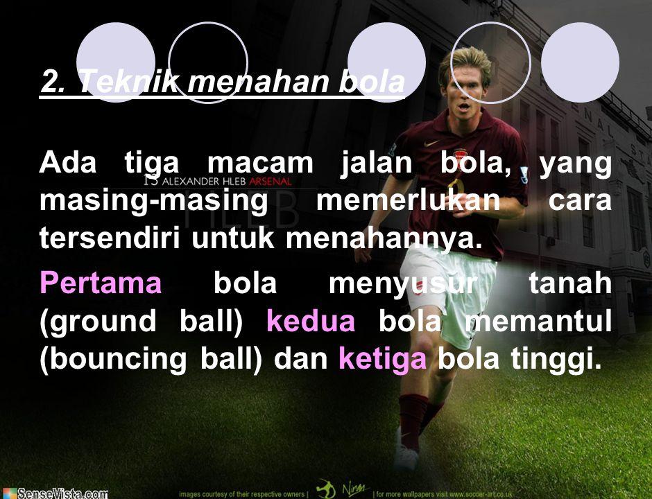 2. Teknik menahan bola Ada tiga macam jalan bola, yang masing-masing memerlukan cara tersendiri untuk menahannya.