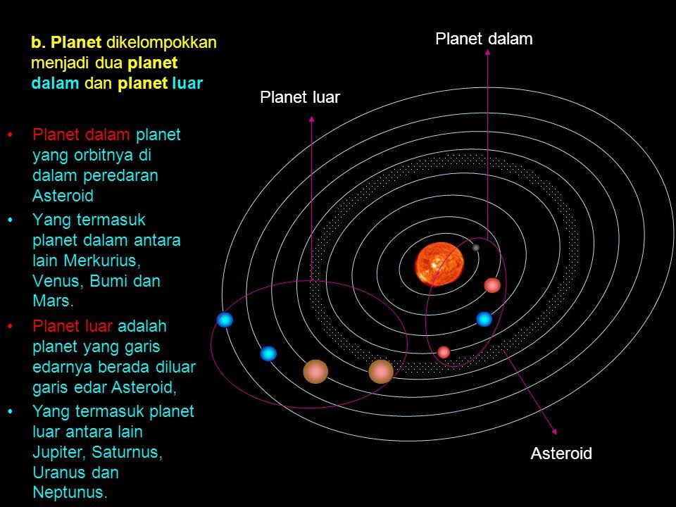 b. Planet dikelompokkan menjadi dua planet dalam dan planet luar