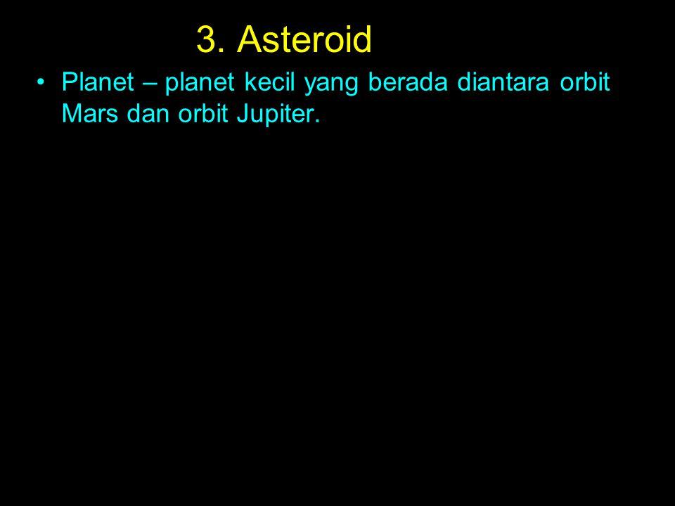 3. Asteroid Planet – planet kecil yang berada diantara orbit Mars dan orbit Jupiter.