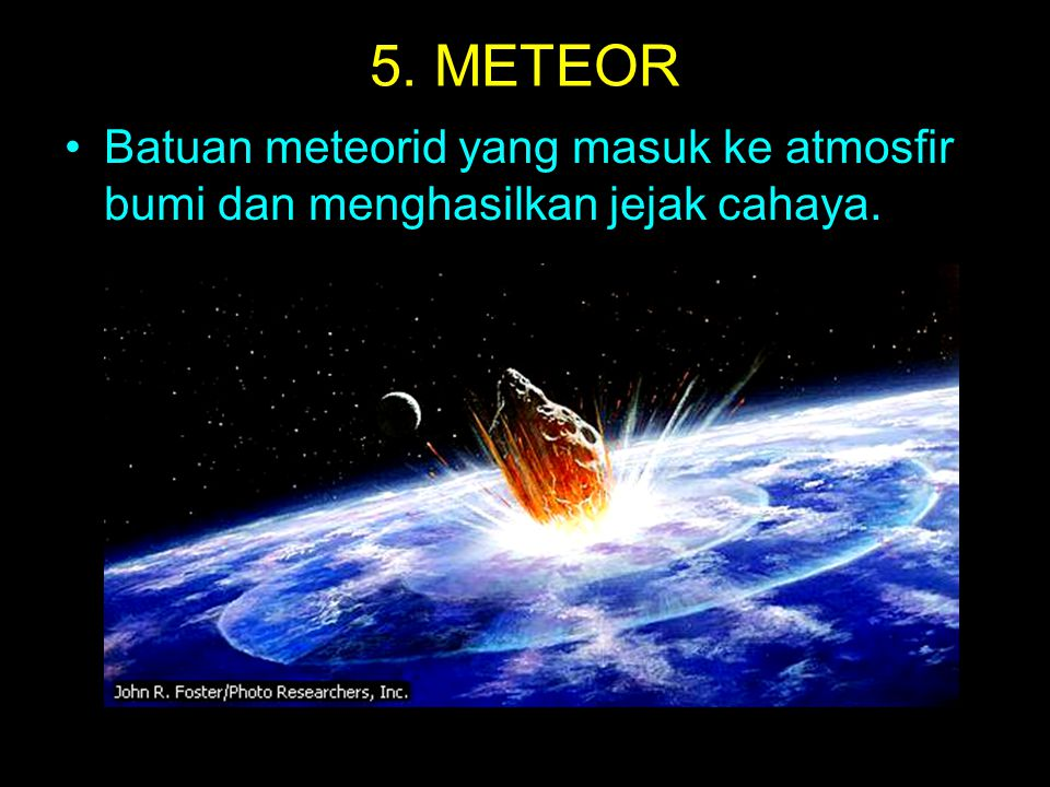 5. METEOR Batuan meteorid yang masuk ke atmosfir bumi dan menghasilkan jejak cahaya.