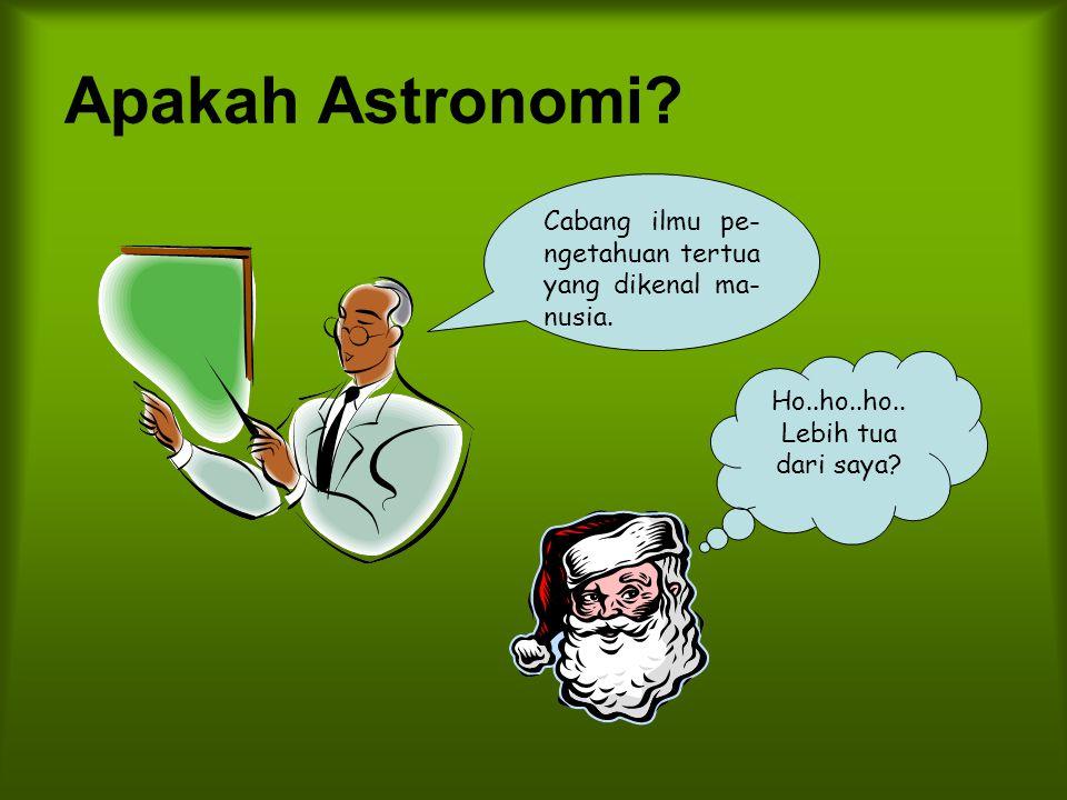 Apakah Astronomi. Cabang ilmu pe-ngetahuan tertua yang dikenal ma-nusia.