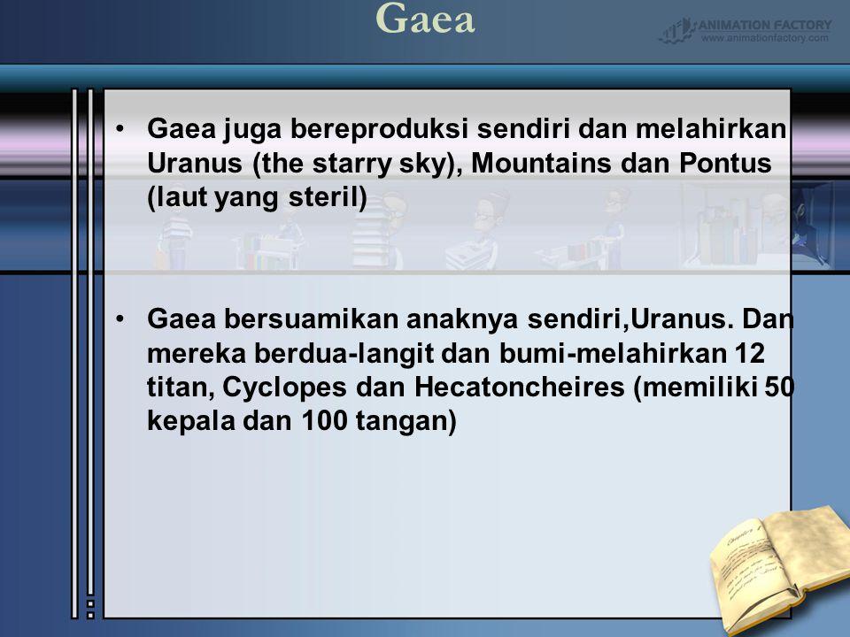 Gaea Gaea juga bereproduksi sendiri dan melahirkan Uranus (the starry sky), Mountains dan Pontus (laut yang steril)