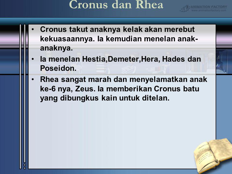 Cronus dan Rhea Cronus takut anaknya kelak akan merebut kekuasaannya. Ia kemudian menelan anak-anaknya.