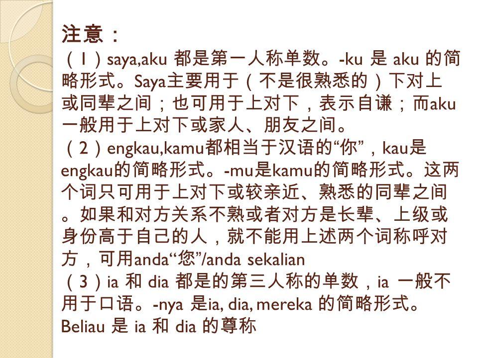 注意: (1)saya,aku 都是第一人称单数。-ku 是 aku 的简略形式。Saya主要用于(不是很熟悉的)下对上或同辈之间;也可用于上对下,表示自谦;而aku一般用于上对下或家人、朋友之间。 (2)engkau,kamu都相当于汉语的 你 ,kau是engkau的简略形式。-mu是kamu的简略形式。这两个词只可用于上对下或较亲近、熟悉的同辈之间。如果和对方关系不熟或者对方是长辈、上级或身份高于自己的人,就不能用上述两个词称呼对方,可用anda 您 /anda sekalian (3)ia 和 dia 都是的第三人称的单数,ia 一般不用于口语。-nya 是ia, dia, mereka 的简略形式。Beliau 是 ia 和 dia 的尊称
