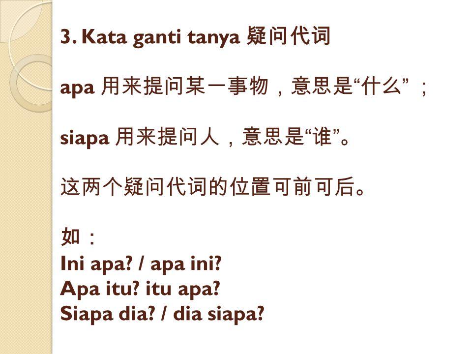 3. Kata ganti tanya 疑问代词 apa 用来提问某一事物,意思是 什么 ; siapa 用来提问人,意思是 谁 。 这两个疑问代词的位置可前可后。 如: Ini apa.