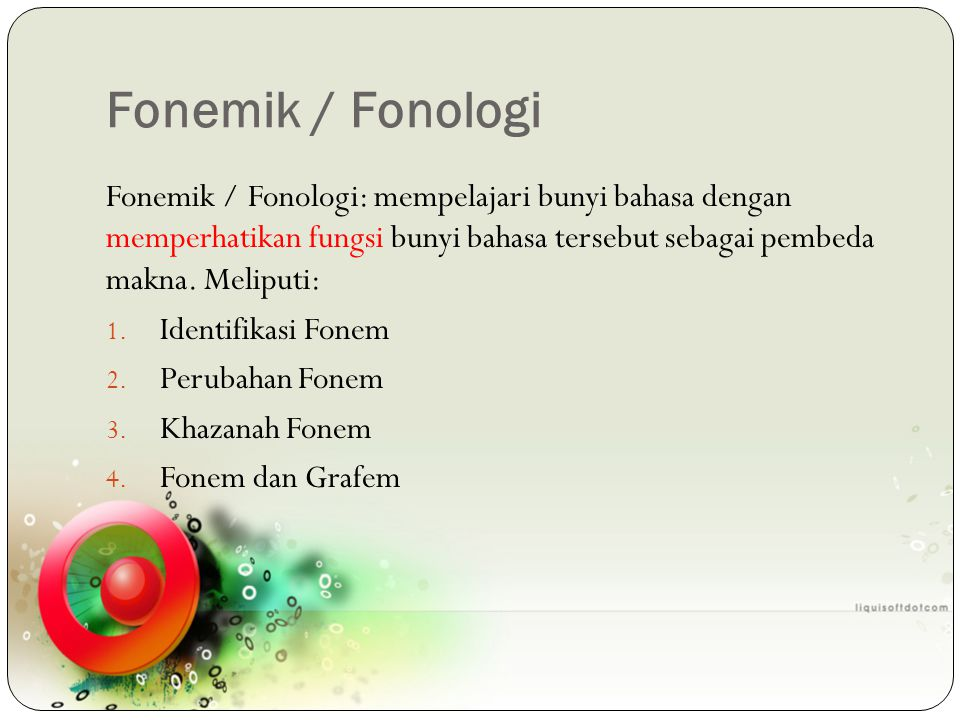 Fonemik / Fonologi Fonemik / Fonologi: mempelajari bunyi bahasa dengan memperhatikan fungsi bunyi bahasa tersebut sebagai pembeda makna. Meliputi: