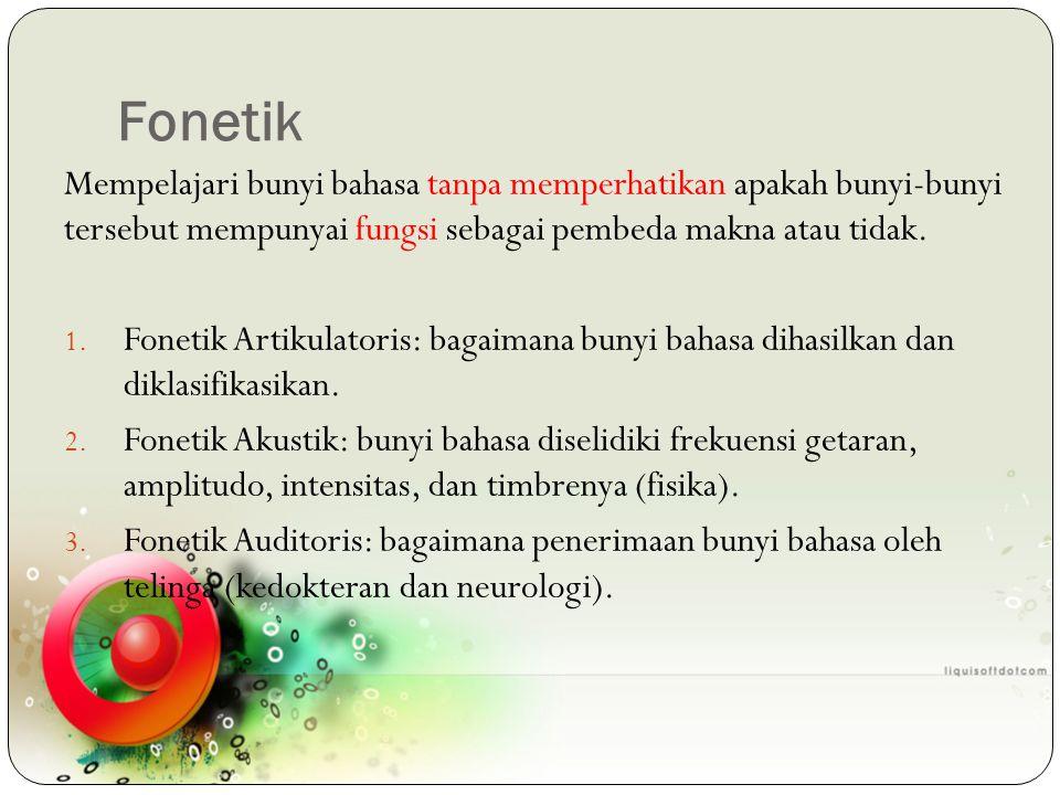 Fonetik Mempelajari bunyi bahasa tanpa memperhatikan apakah bunyi-bunyi tersebut mempunyai fungsi sebagai pembeda makna atau tidak.