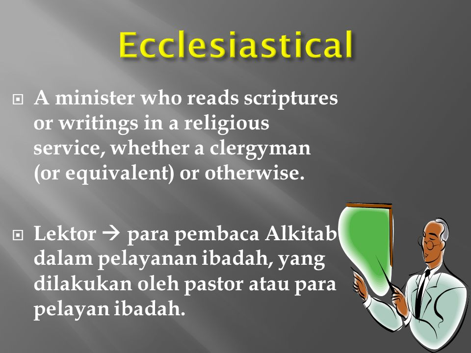 Ecclesiastical A minister who reads scriptures or writings in a religious service, whether a clergyman (or equivalent) or otherwise.
