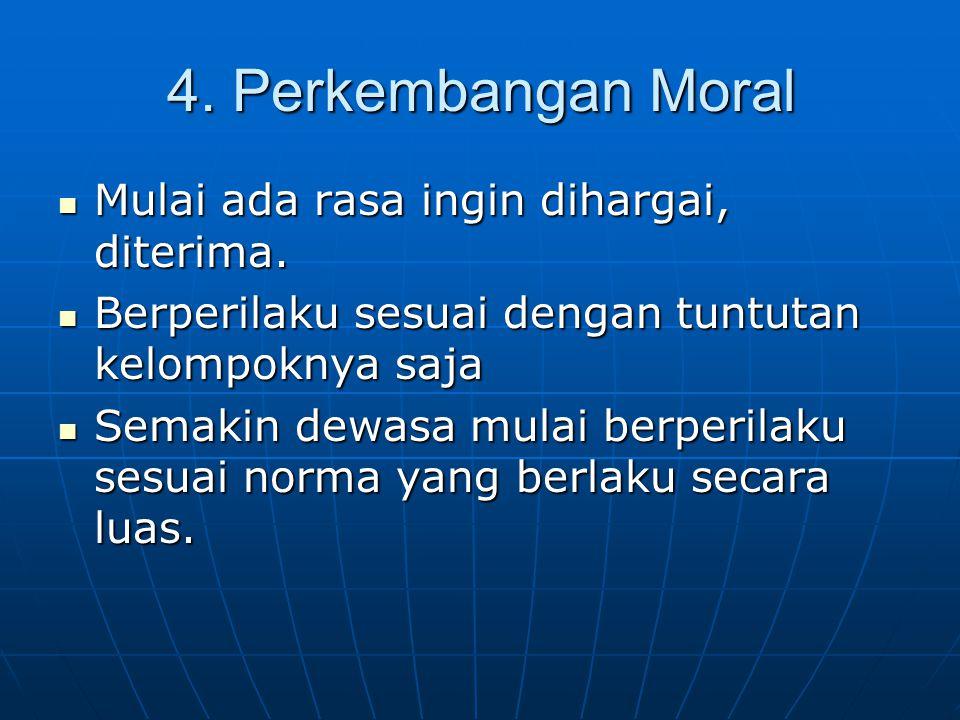 4. Perkembangan Moral Mulai ada rasa ingin dihargai, diterima.