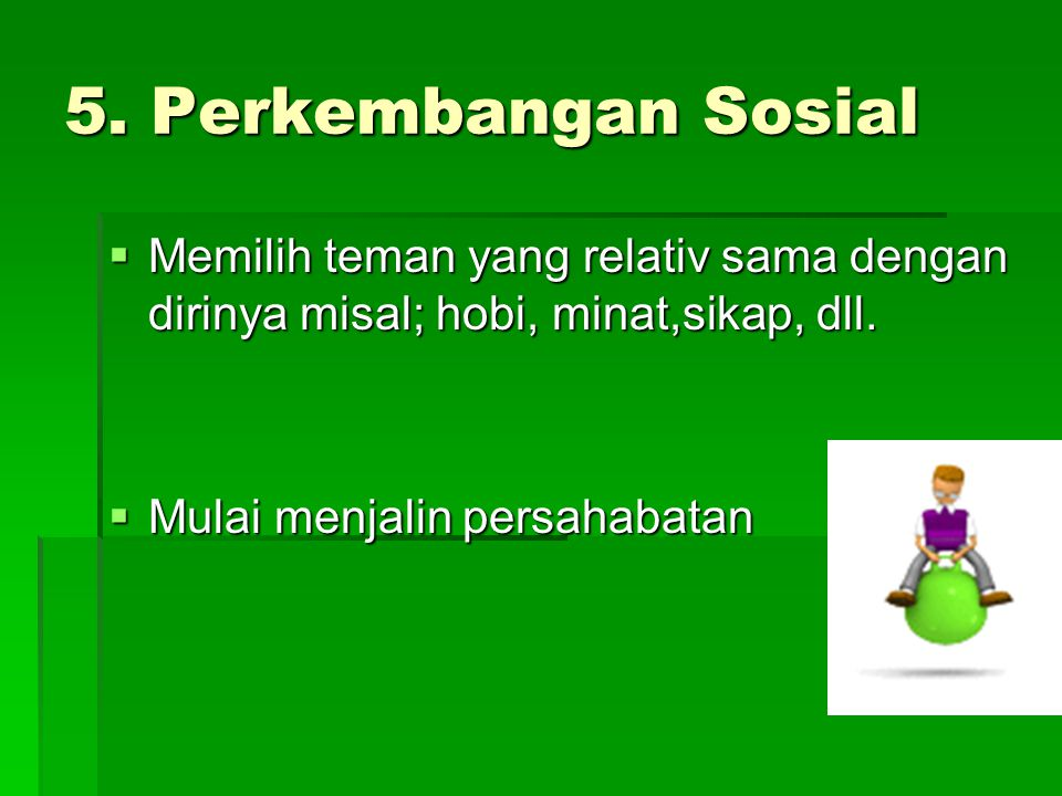 5. Perkembangan Sosial Memilih teman yang relativ sama dengan dirinya misal; hobi, minat,sikap, dll.