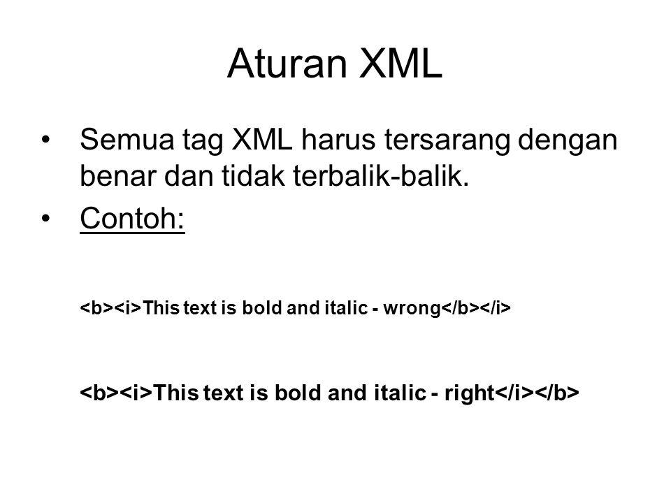 Aturan XML Semua tag XML harus tersarang dengan benar dan tidak terbalik-balik. Contoh: <b><i>This text is bold and italic - wrong</b></i>