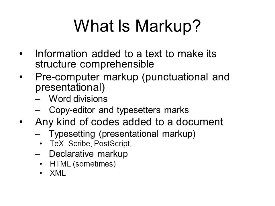 What Is Markup Information added to a text to make its structure comprehensible. Pre-computer markup (punctuational and presentational)